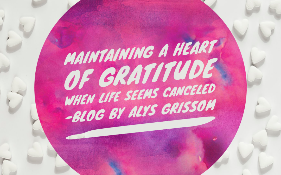 Maintaining a Heart of Gratitude When Life Seems Canceled