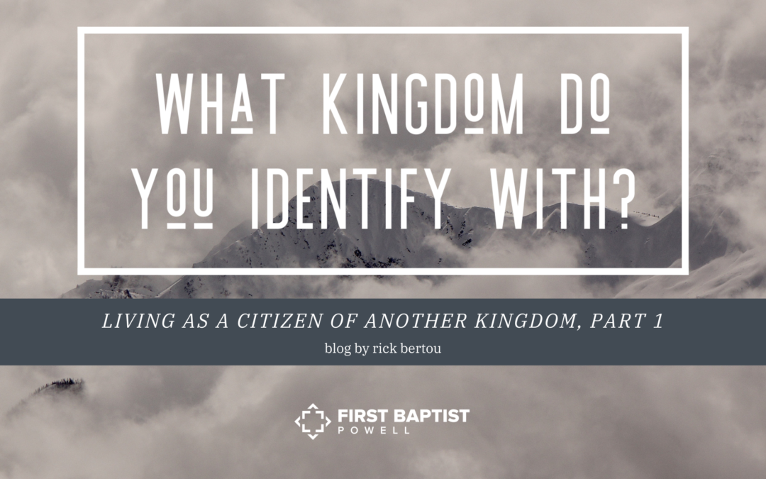 What Kingdom Do You Identify With? Living as a Citizen of Another Kingdom – Part 1